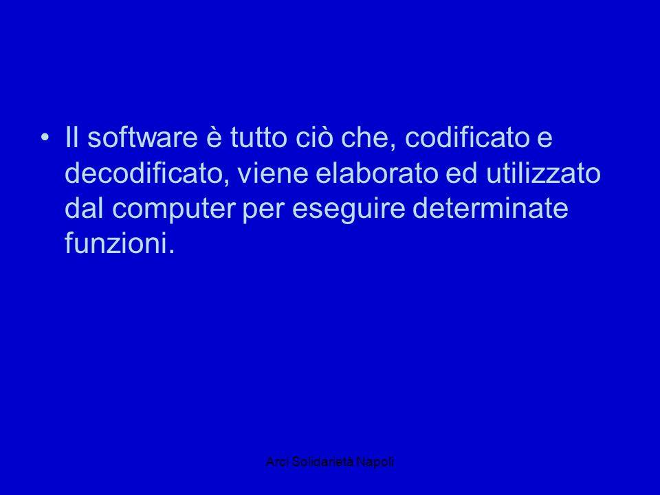Arci Solidarietà Napoli Il software è tutto ciò che, codificato e decodificato, viene elaborato ed utilizzato dal computer per eseguire determinate funzioni.