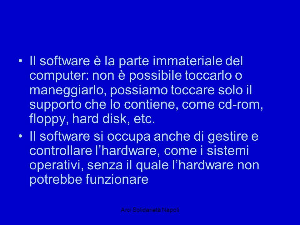Arci Solidarietà Napoli Il software è la parte immateriale del computer: non è possibile toccarlo o maneggiarlo, possiamo toccare solo il supporto che lo contiene, come cd-rom, floppy, hard disk, etc.