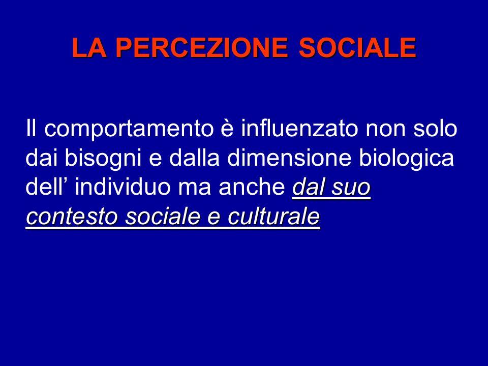 LA PERCEZIONE SOCIALE dal suo contesto sociale e culturale Il comportamento è influenzato non solo dai bisogni e dalla dimensione biologica dell individuo ma anche dal suo contesto sociale e culturale