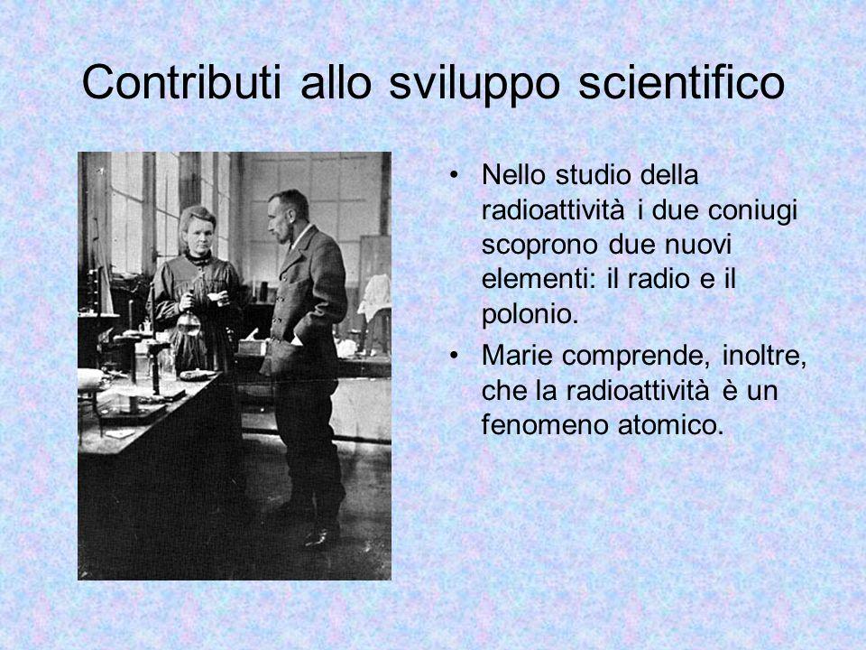 Contributi allo sviluppo scientifico Nello studio della radioattività i due coniugi scoprono due nuovi elementi: il radio e il polonio. Marie comprend