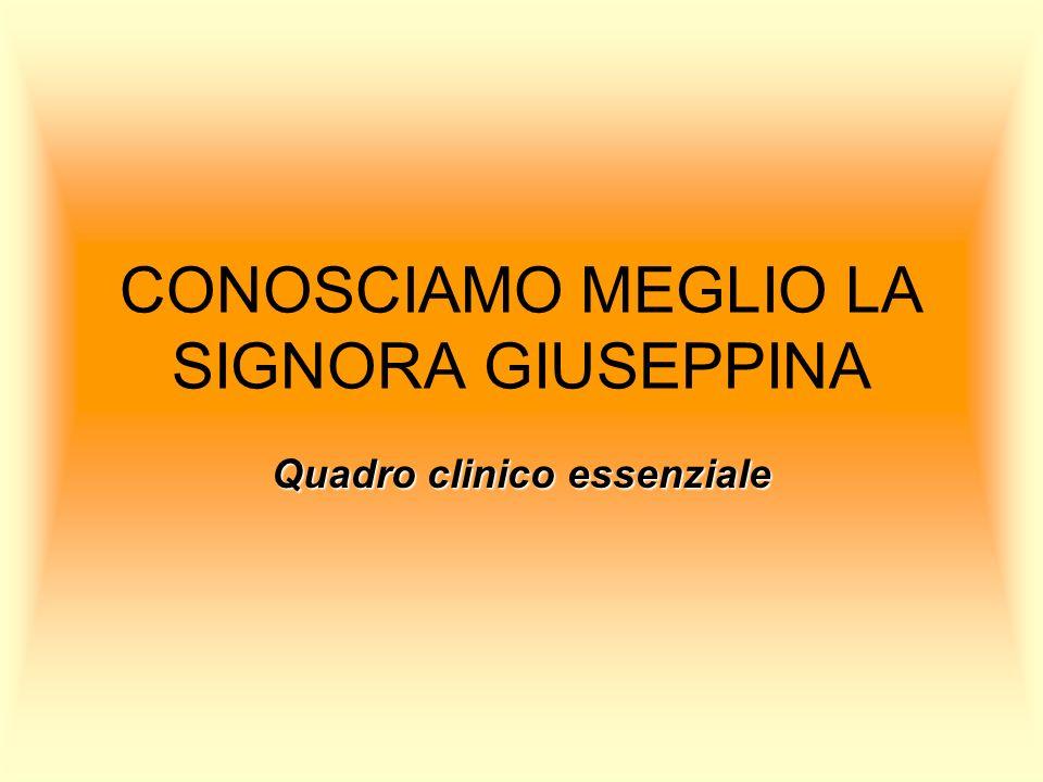 CONOSCIAMO MEGLIO LA SIGNORA GIUSEPPINA Quadro clinico essenziale