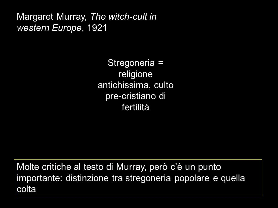 Margaret Murray, The witch-cult in western Europe, 1921 Stregoneria = religione antichissima, culto pre-cristiano di fertilità Molte critiche al testo