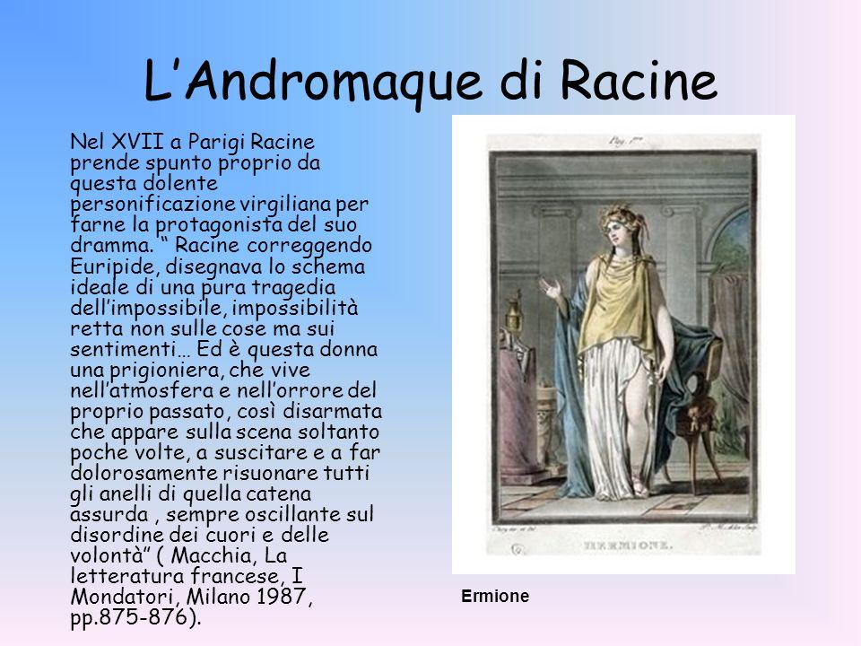 LAndromaque di Racine Nel XVII a Parigi Racine prende spunto proprio da questa dolente personificazione virgiliana per farne la protagonista del suo d