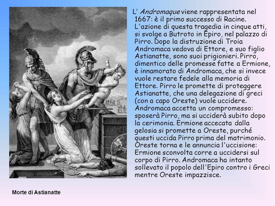 L Andromaque viene rappresentata nel 1667: è il primo successo di Racine. L'azione di questa tragedia in cinque atti, si svolge a Butroto in Epiro, ne