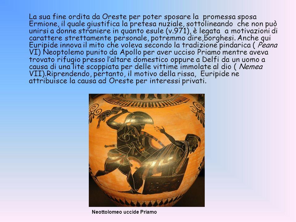 La sua fine ordita da Oreste per poter sposare la promessa sposa Ermione, il quale giustifica la pretesa nuziale, sottolineando che non può unirsi a d