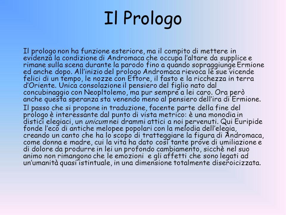 Il Prologo Il prologo non ha funzione esteriore, ma il compito di mettere in evidenza la condizione di Andromaca che occupa laltare da supplice e rima