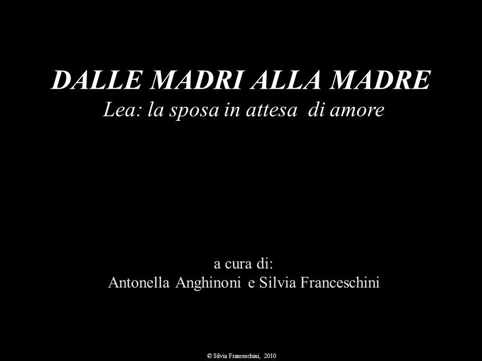 DALLE MADRI ALLA MADRE a cura di: Antonella Anghinoni e Silvia Franceschini © Silvia Franceschini, 2010 Lea: la sposa in attesa di amore