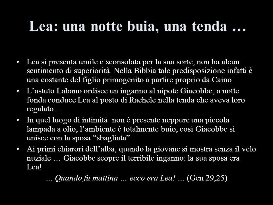 Lea: una notte buia, una tenda … Lea si presenta umile e sconsolata per la sua sorte, non ha alcun sentimento di superiorità. Nella Bibbia tale predis
