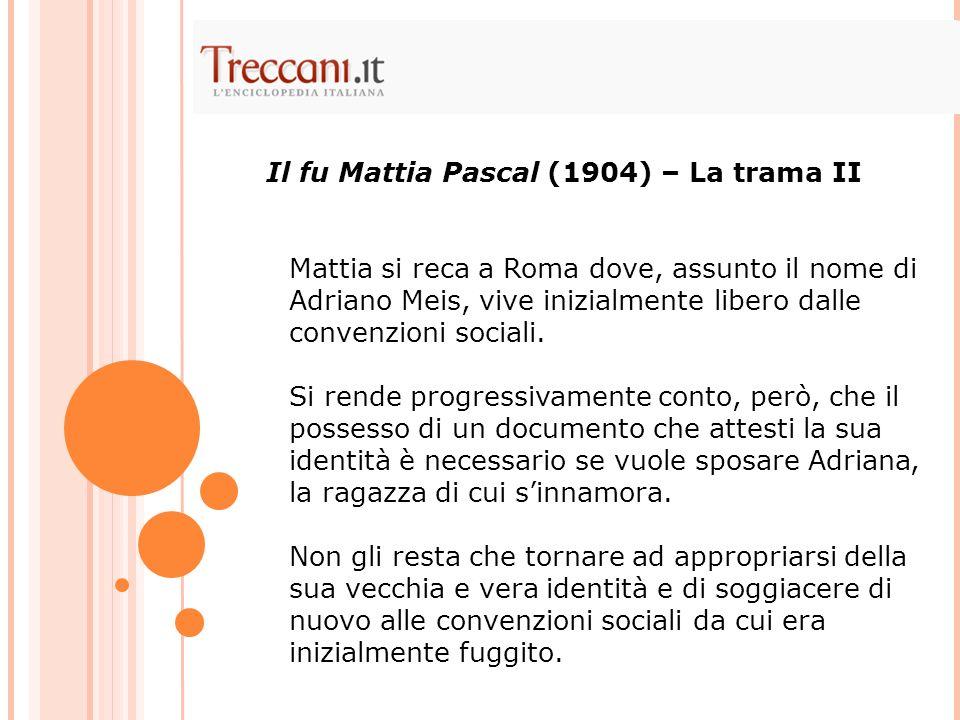 Mattia si reca a Roma dove, assunto il nome di Adriano Meis, vive inizialmente libero dalle convenzioni sociali. Si rende progressivamente conto, però