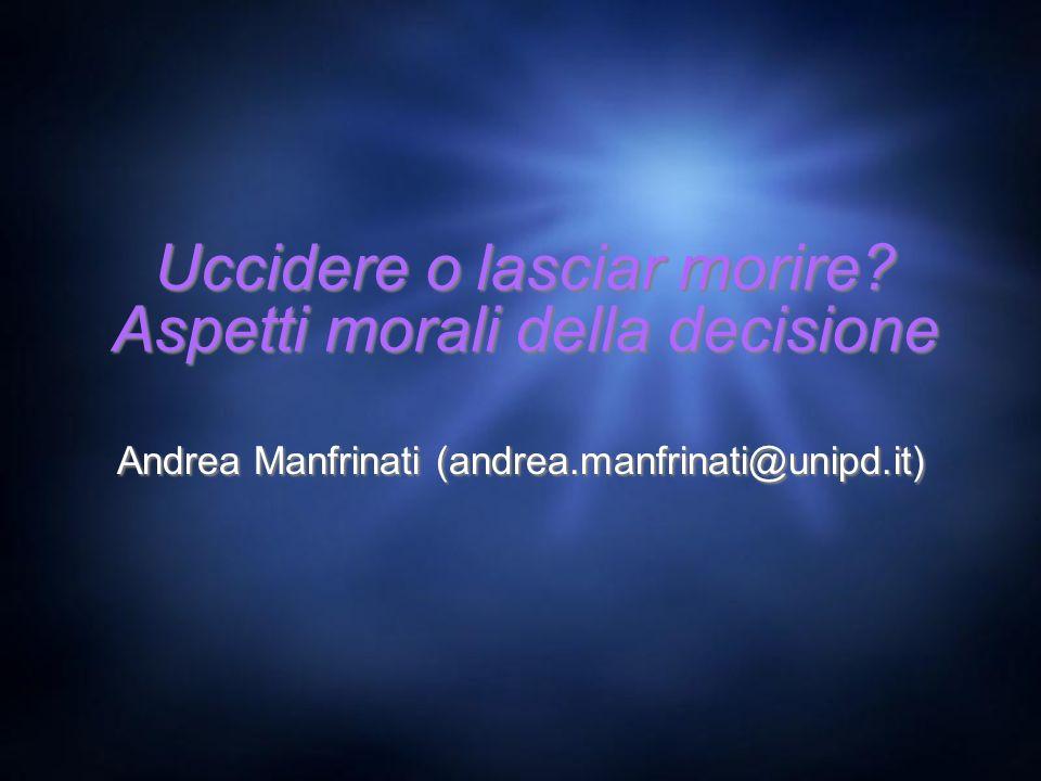 Uccidere o lasciar morire? Aspetti morali della decisione Andrea Manfrinati (andrea.manfrinati@unipd.it)