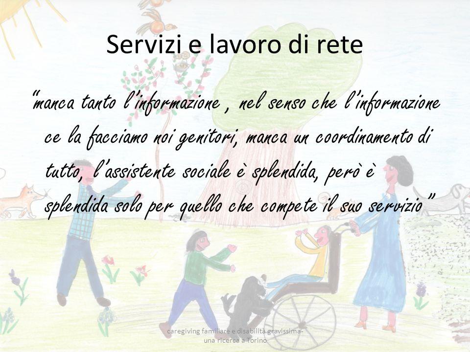 Servizi e lavoro di rete manca tanto linformazione, nel senso che linformazione ce la facciamo noi genitori, manca un coordinamento di tutto, lassistente sociale è splendida, però è splendida solo per quello che compete il suo servizio caregiving familiare e disabilità gravissima- una ricerca a Torino
