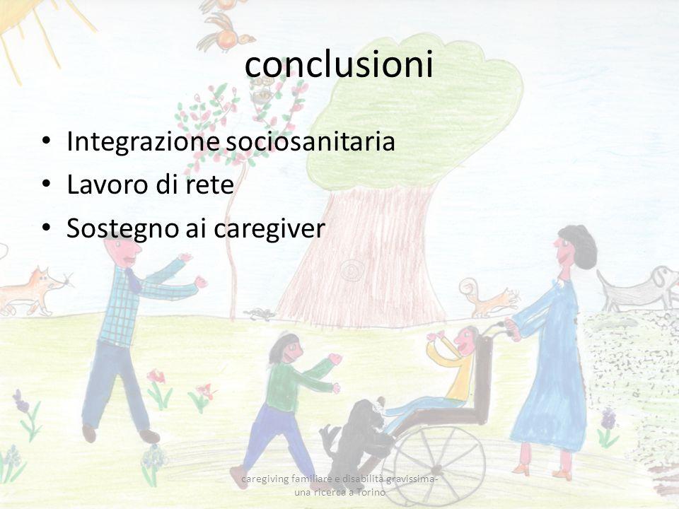 conclusioni Integrazione sociosanitaria Lavoro di rete Sostegno ai caregiver caregiving familiare e disabilità gravissima- una ricerca a Torino