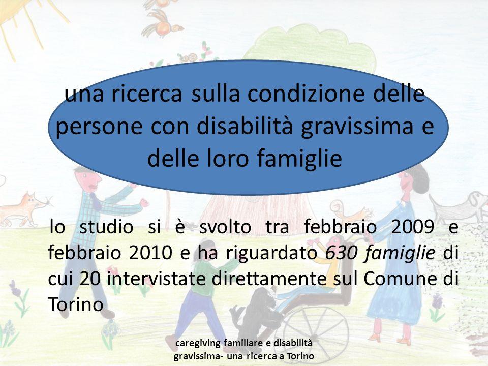 una ricerca sulla condizione delle persone con disabilità gravissima e delle loro famiglie lo studio si è svolto tra febbraio 2009 e febbraio 2010 e ha riguardato 630 famiglie di cui 20 intervistate direttamente sul Comune di Torino caregiving familiare e disabilità gravissima- una ricerca a Torino