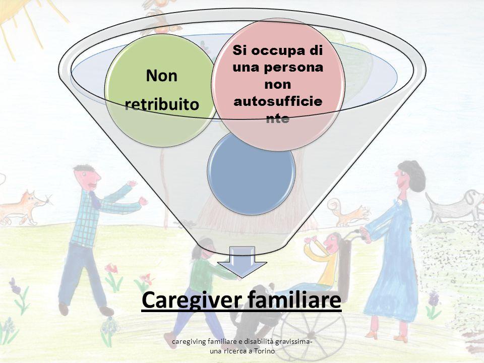 Caregiver familiare Non retribuito Si occupa di una persona non autosufficie nte caregiving familiare e disabilità gravissima- una ricerca a Torino