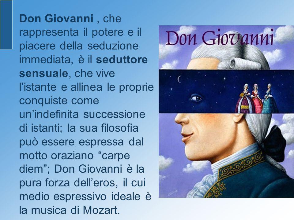 Don Giovanni, che rappresenta il potere e il piacere della seduzione immediata, è il seduttore sensuale, che vive listante e allinea le proprie conqui