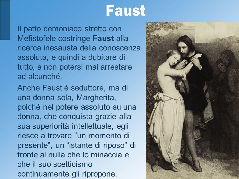 Faust Il patto demoniaco stretto con Mefistofele costringe Faust alla ricerca inesausta della conoscenza assoluta, e quindi a dubitare di tutto, a non