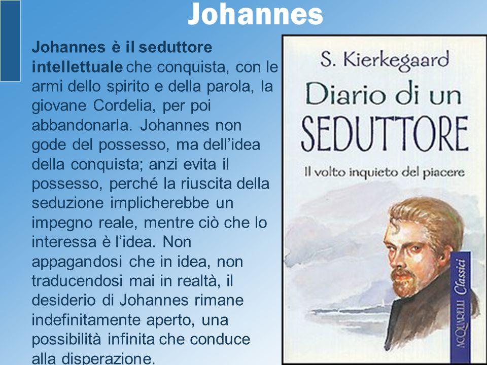 Johannes Johannes è il seduttore intellettuale che conquista, con le armi dello spirito e della parola, la giovane Cordelia, per poi abbandonarla. Joh