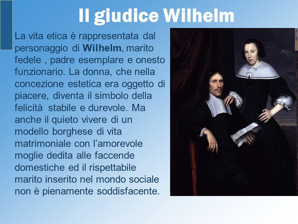 Il giudice Wilhelm La vita etica è rappresentata dal personaggio di Wilhelm, marito fedele, padre esemplare e onesto funzionario. La donna, che nella