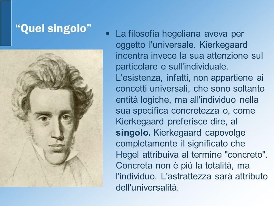 Quel singolo La filosofia hegeliana aveva per oggetto l'universale. Kierkegaard incentra invece la sua attenzione sul particolare e sull'individuale.