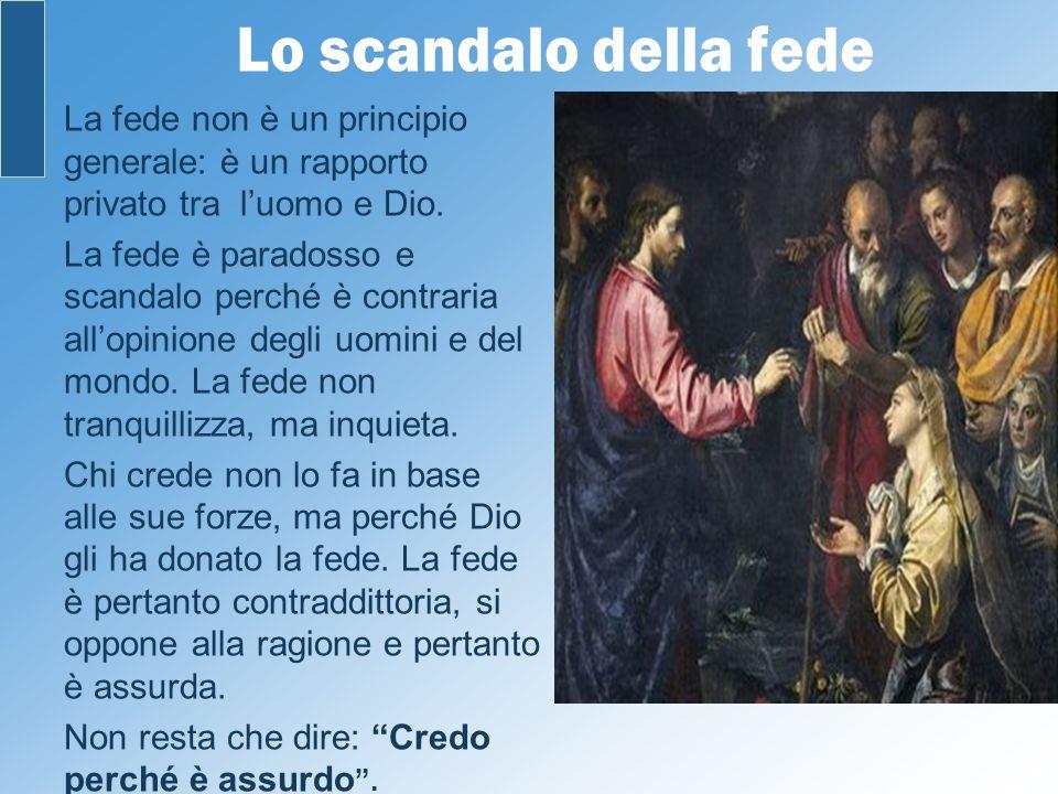 Lo scandalo della fede La fede non è un principio generale: è un rapporto privato tra luomo e Dio. La fede è paradosso e scandalo perché è contraria a