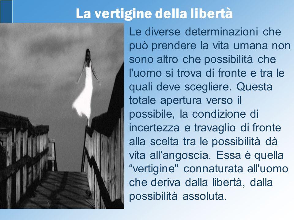 La vertigine della libertà Le diverse determinazioni che può prendere la vita umana non sono altro che possibilità che l'uomo si trova di fronte e tra