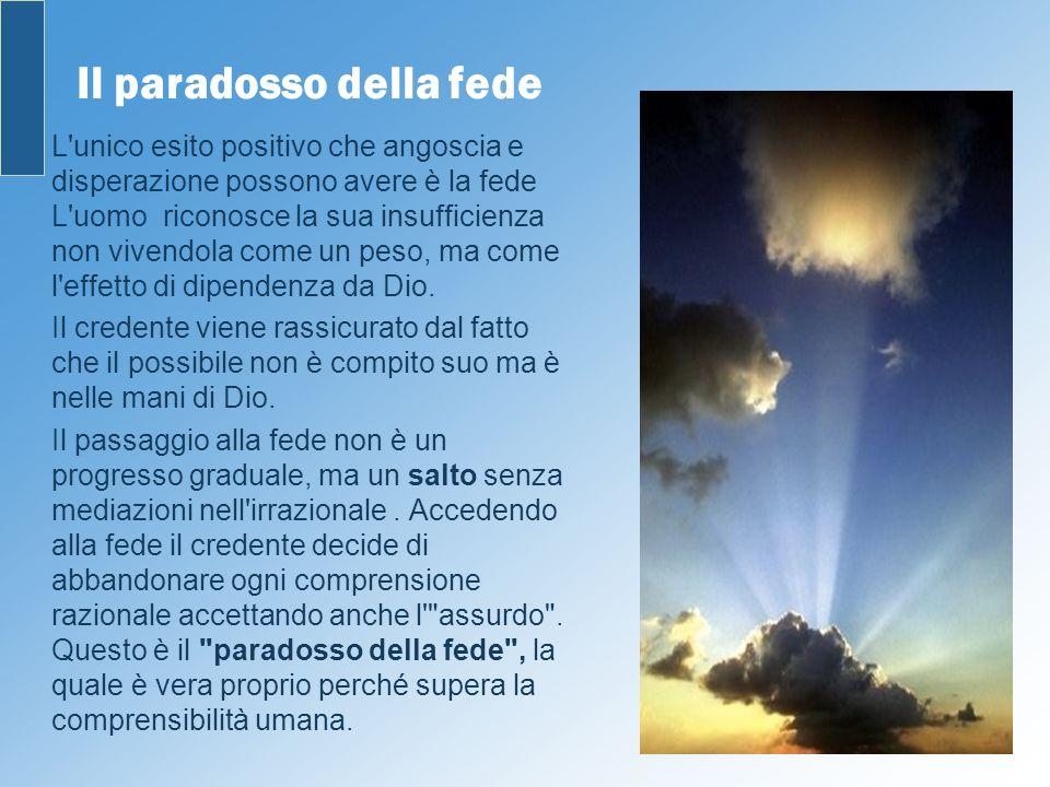 Il paradosso della fede L'unico esito positivo che angoscia e disperazione possono avere è la fede L'uomo riconosce la sua insufficienza non vivendola