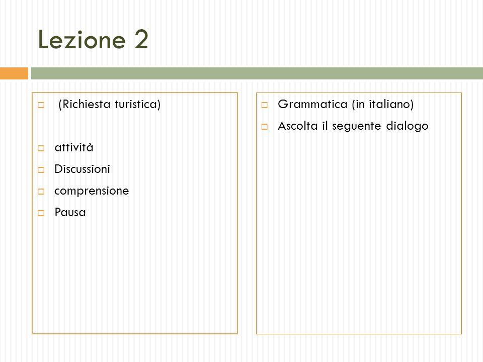 Lezione 2 (Richiesta turistica) attività Discussioni comprensione Pausa Grammatica (in italiano) Ascolta il seguente dialogo