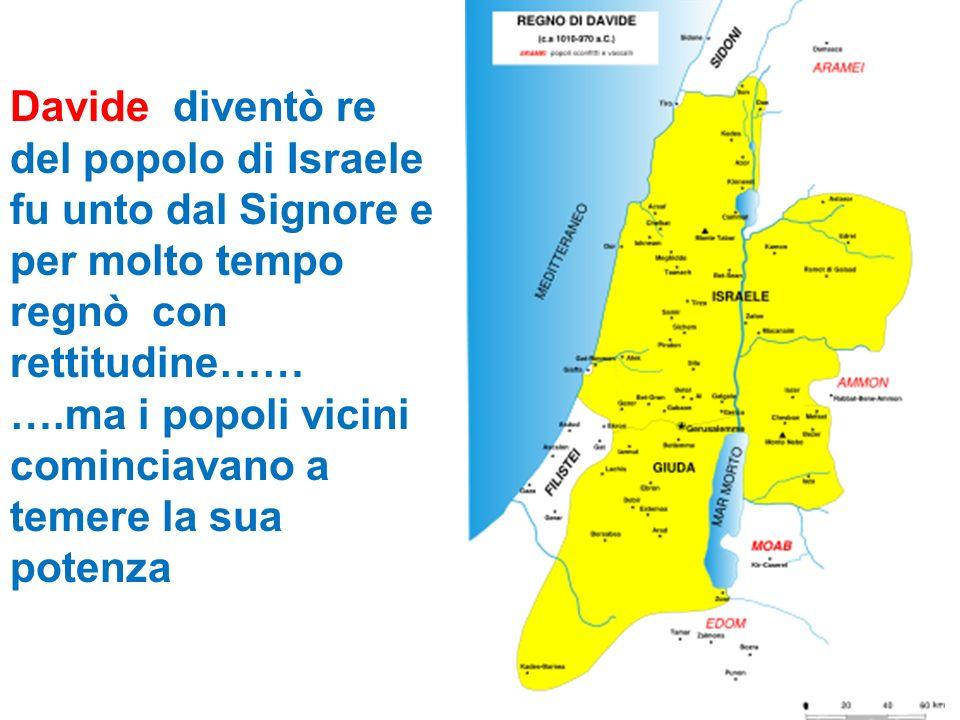 Davide diventò re del popolo di Israele fu unto dal Signore e per molto tempo regnò con rettitudine…… ….ma i popoli vicini cominciavano a temere la su