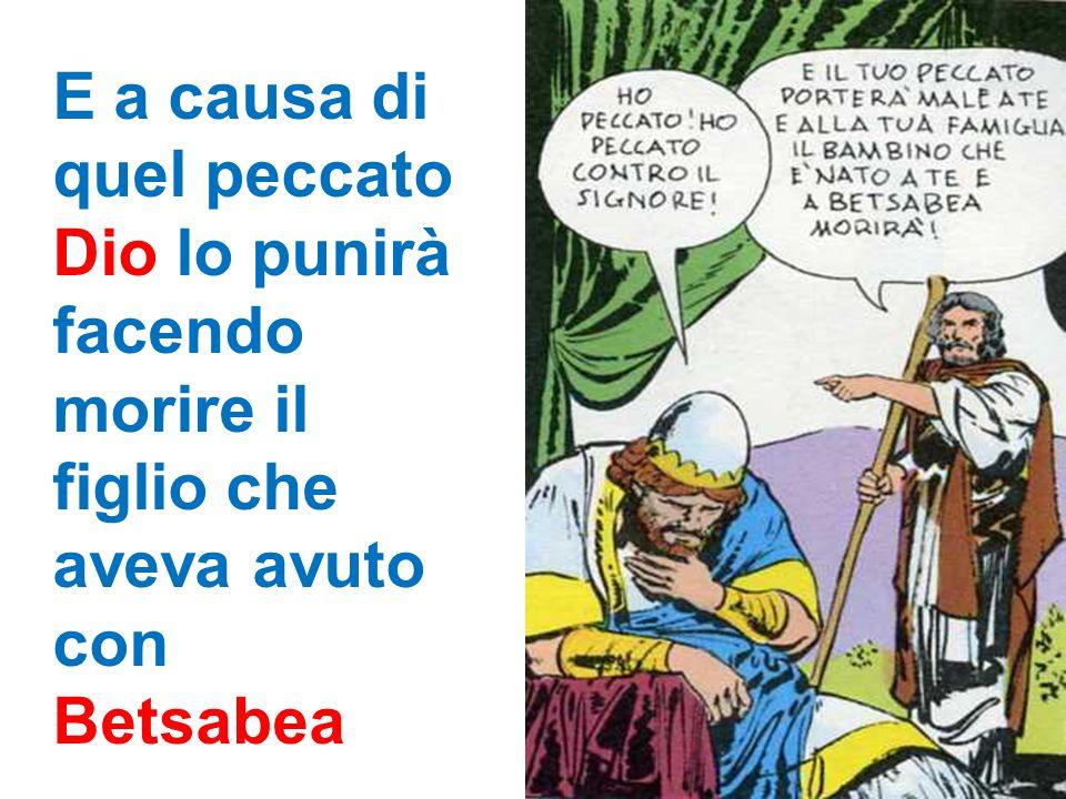 E a causa di quel peccato Dio lo punirà facendo morire il figlio che aveva avuto con Betsabea