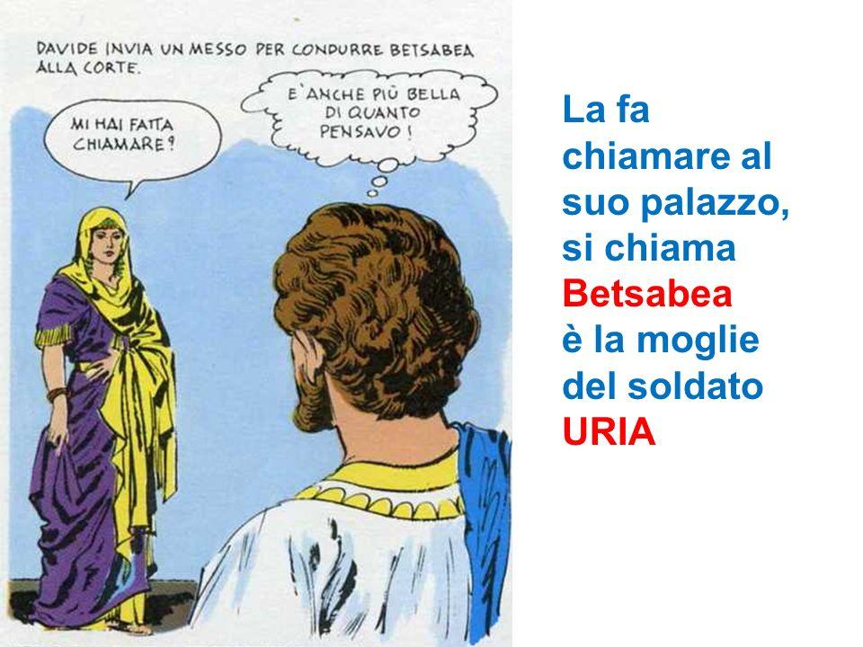 La fa chiamare al suo palazzo, si chiama Betsabea è la moglie del soldato URIA