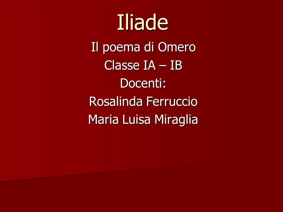 Iliade Il poema di Omero Classe IA – IB Docenti: Rosalinda Ferruccio Maria Luisa Miraglia