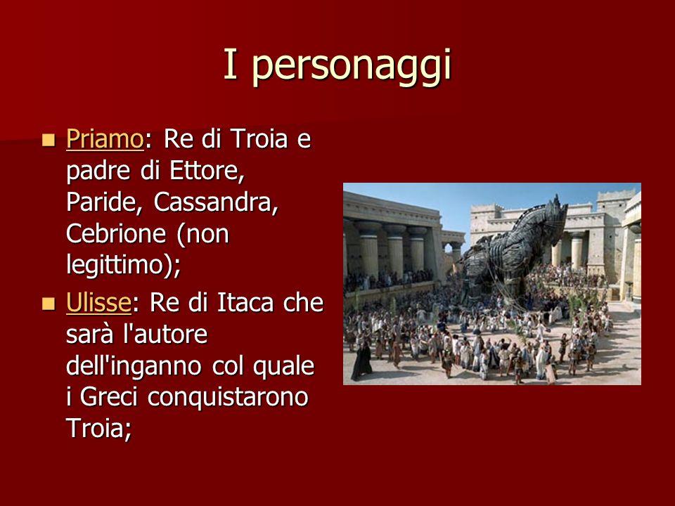 I personaggi Priamo: Re di Troia e padre di Ettore, Paride, Cassandra, Cebrione (non legittimo); Priamo: Re di Troia e padre di Ettore, Paride, Cassan
