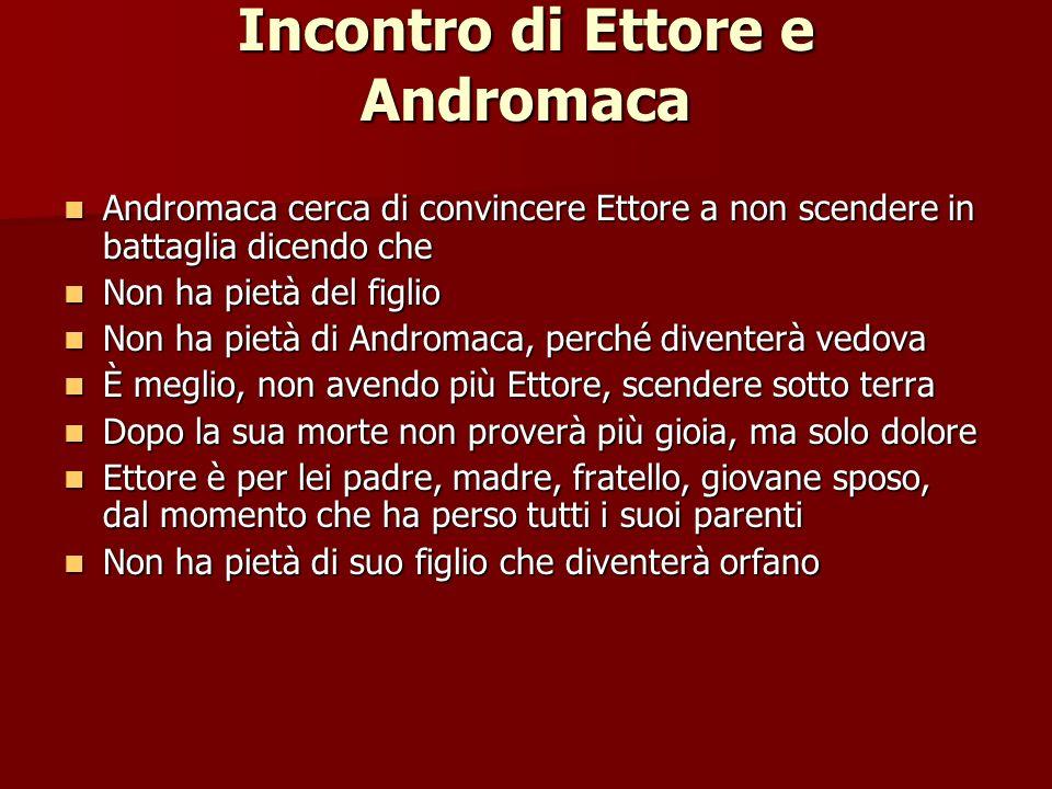 Incontro di Ettore e Andromaca Andromaca cerca di convincere Ettore a non scendere in battaglia dicendo che Andromaca cerca di convincere Ettore a non