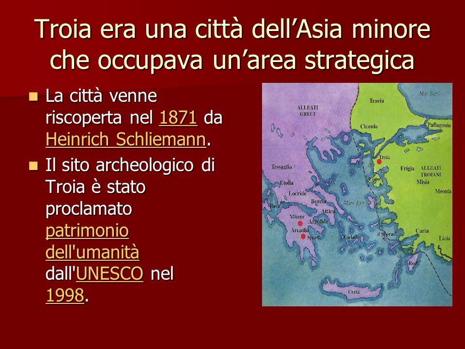 Troia era una città dellAsia minore che occupava unarea strategica La città venne riscoperta nel 1871 da Heinrich Schliemann. La città venne riscopert