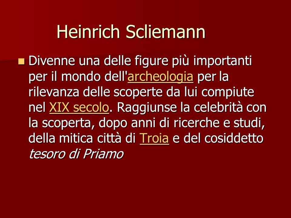 Heinrich Scliemann Divenne una delle figure più importanti per il mondo dell'archeologia per la rilevanza delle scoperte da lui compiute nel XIX secol