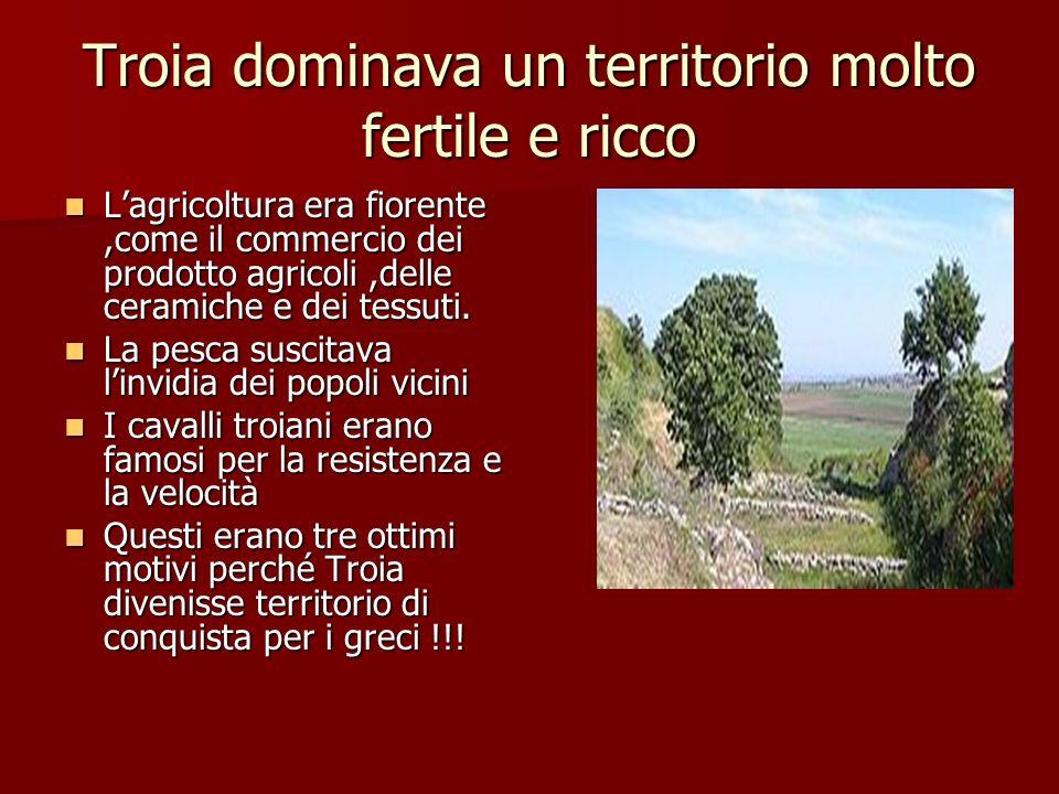 Troia dominava un territorio molto fertile e ricco Lagricoltura era fiorente,come il commercio dei prodotto agricoli,delle ceramiche e dei tessuti. La
