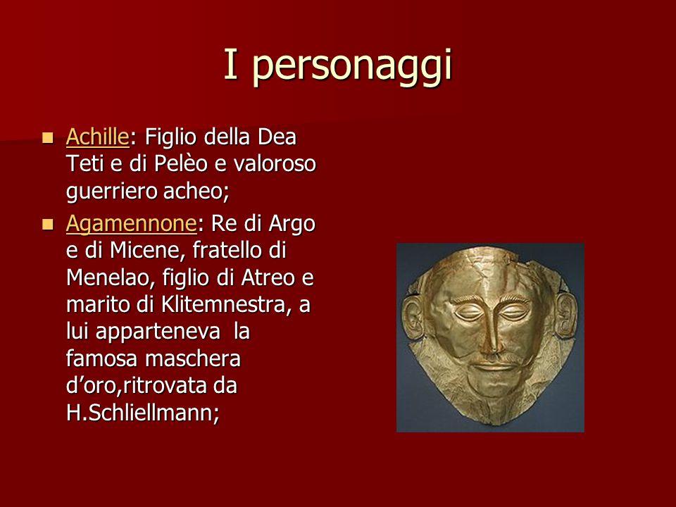 I personaggi Achille: Figlio della Dea Teti e di Pelèo e valoroso guerriero acheo; Achille: Figlio della Dea Teti e di Pelèo e valoroso guerriero ache
