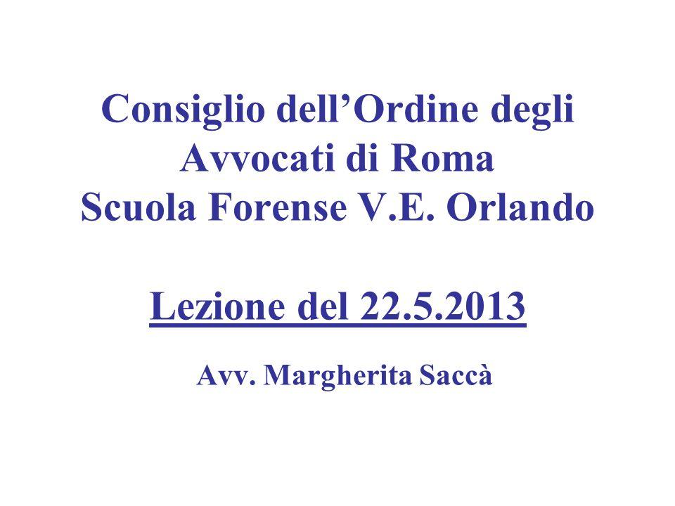 Consiglio dellOrdine degli Avvocati di Roma Scuola Forense V.E. Orlando Lezione del 22.5.2013 Avv. Margherita Saccà