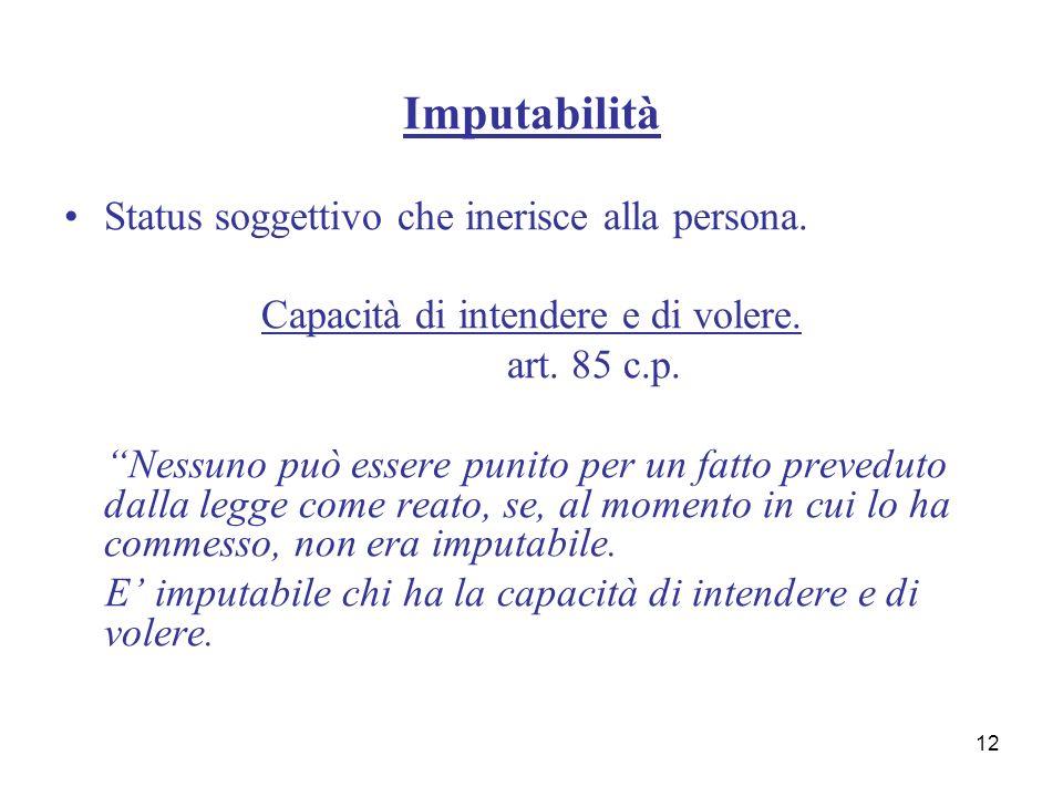 12 Imputabilità Status soggettivo che inerisce alla persona. Capacità di intendere e di volere. art. 85 c.p. Nessuno può essere punito per un fatto pr