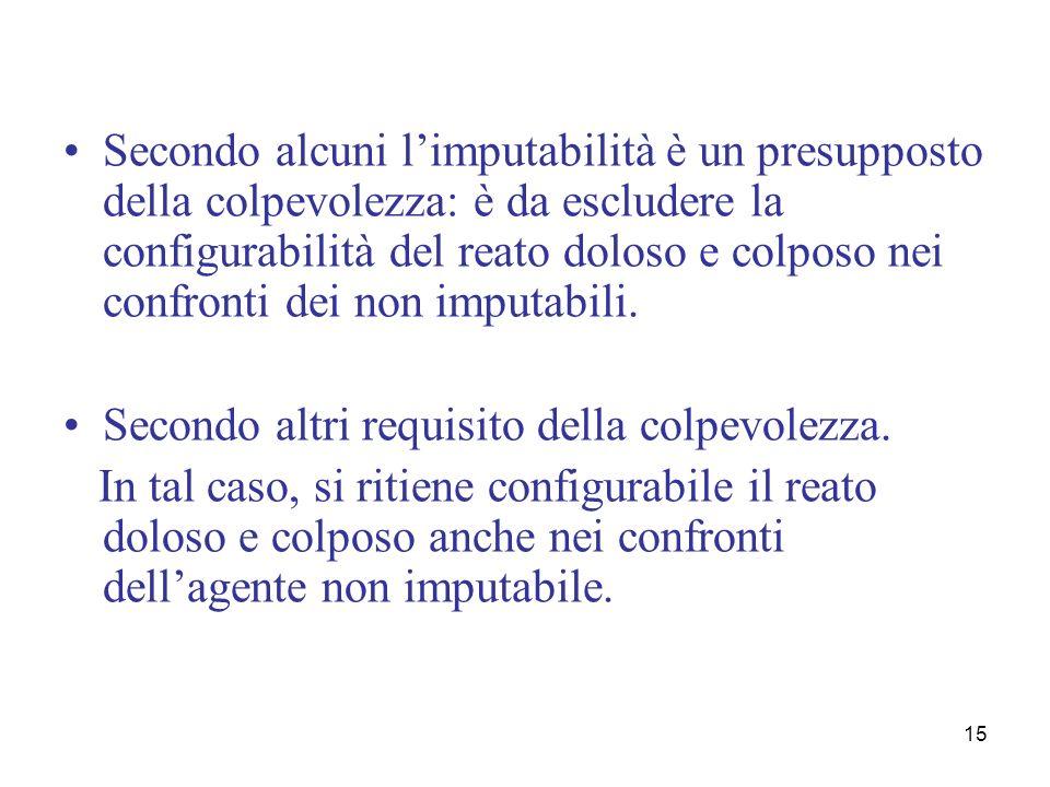 15 Secondo alcuni limputabilità è un presupposto della colpevolezza: è da escludere la configurabilità del reato doloso e colposo nei confronti dei no