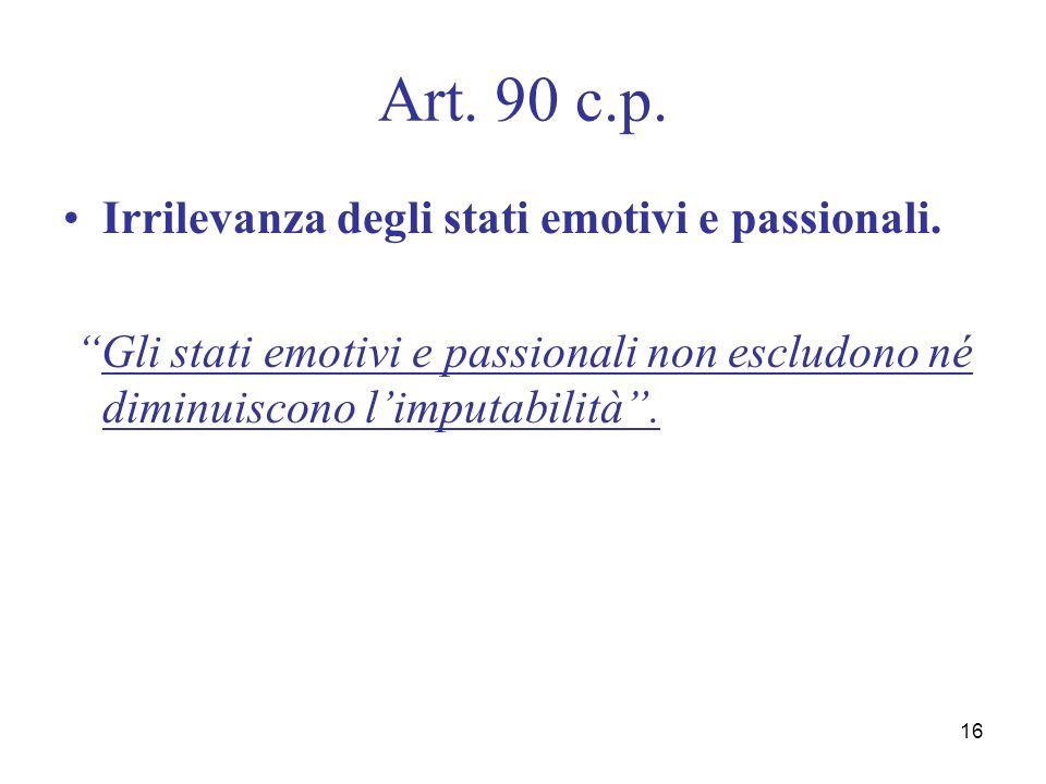 16 Art. 90 c.p. Irrilevanza degli stati emotivi e passionali. Gli stati emotivi e passionali non escludono né diminuiscono limputabilità.