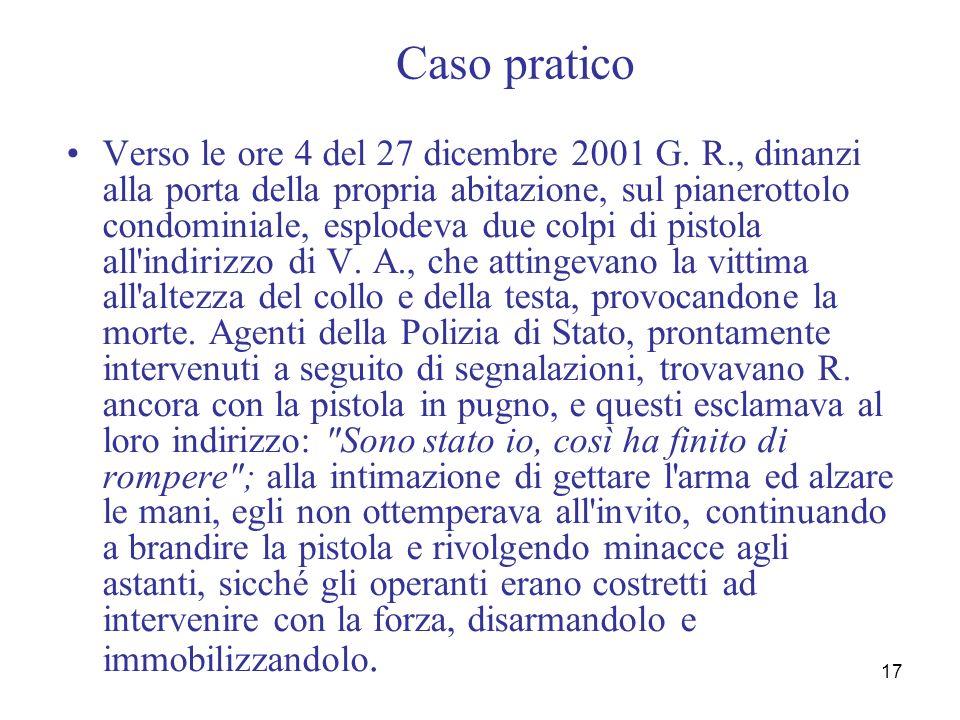 17 Caso pratico Verso le ore 4 del 27 dicembre 2001 G. R., dinanzi alla porta della propria abitazione, sul pianerottolo condominiale, esplodeva due c
