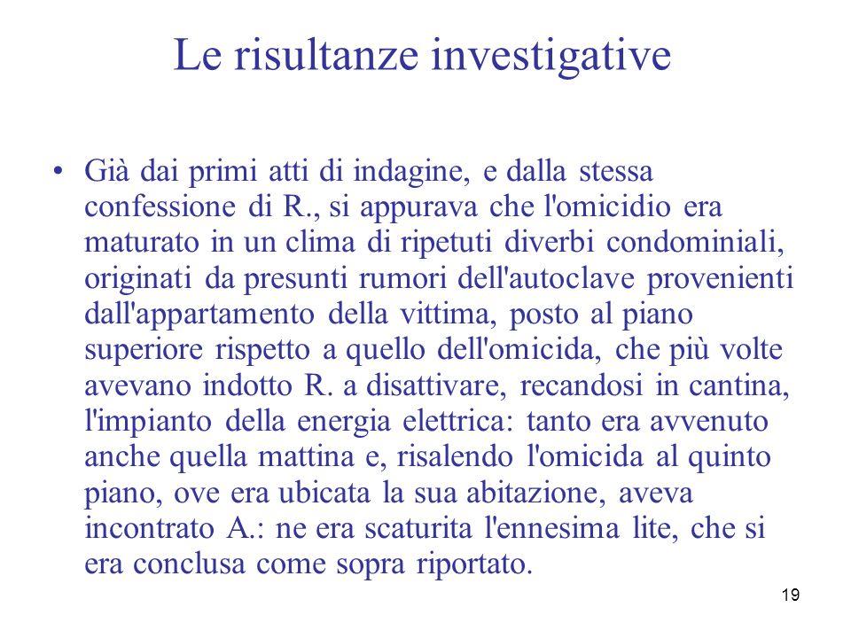 19 Le risultanze investigative Già dai primi atti di indagine, e dalla stessa confessione di R., si appurava che l'omicidio era maturato in un clima d