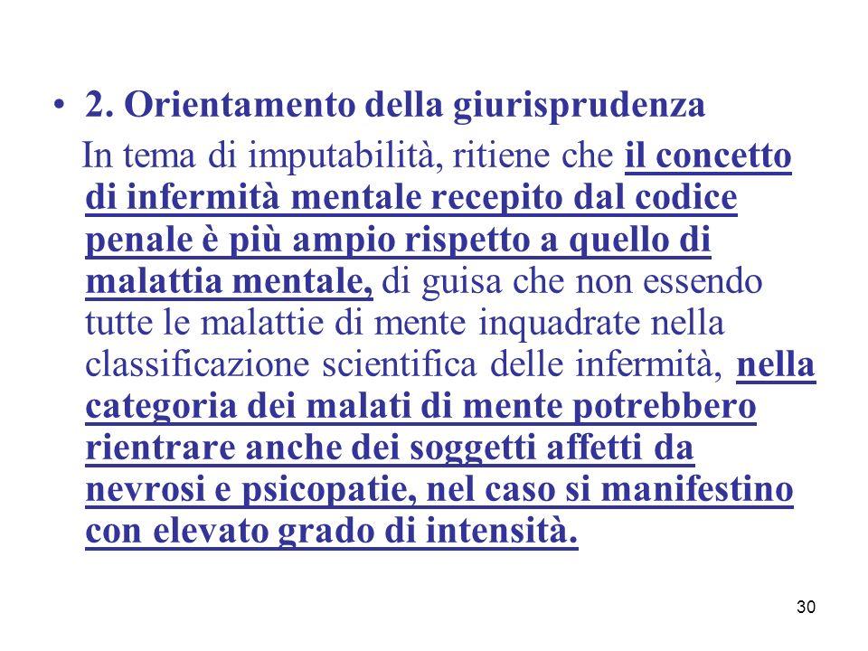 30 2. Orientamento della giurisprudenza In tema di imputabilità, ritiene che il concetto di infermità mentale recepito dal codice penale è più ampio r