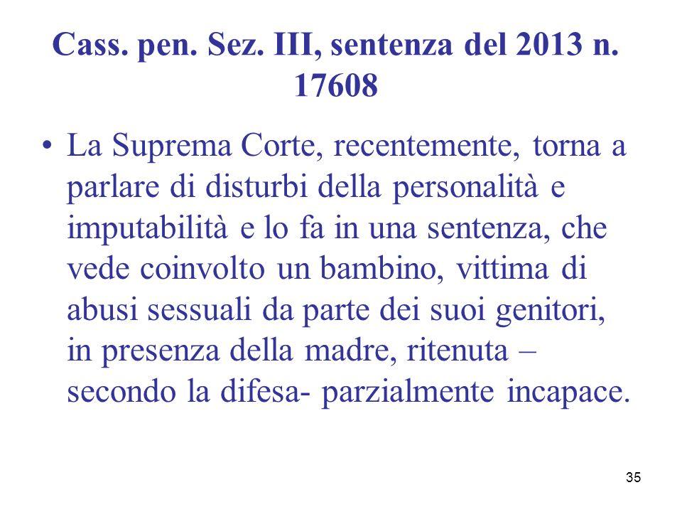 35 Cass. pen. Sez. III, sentenza del 2013 n. 17608 La Suprema Corte, recentemente, torna a parlare di disturbi della personalità e imputabilità e lo f