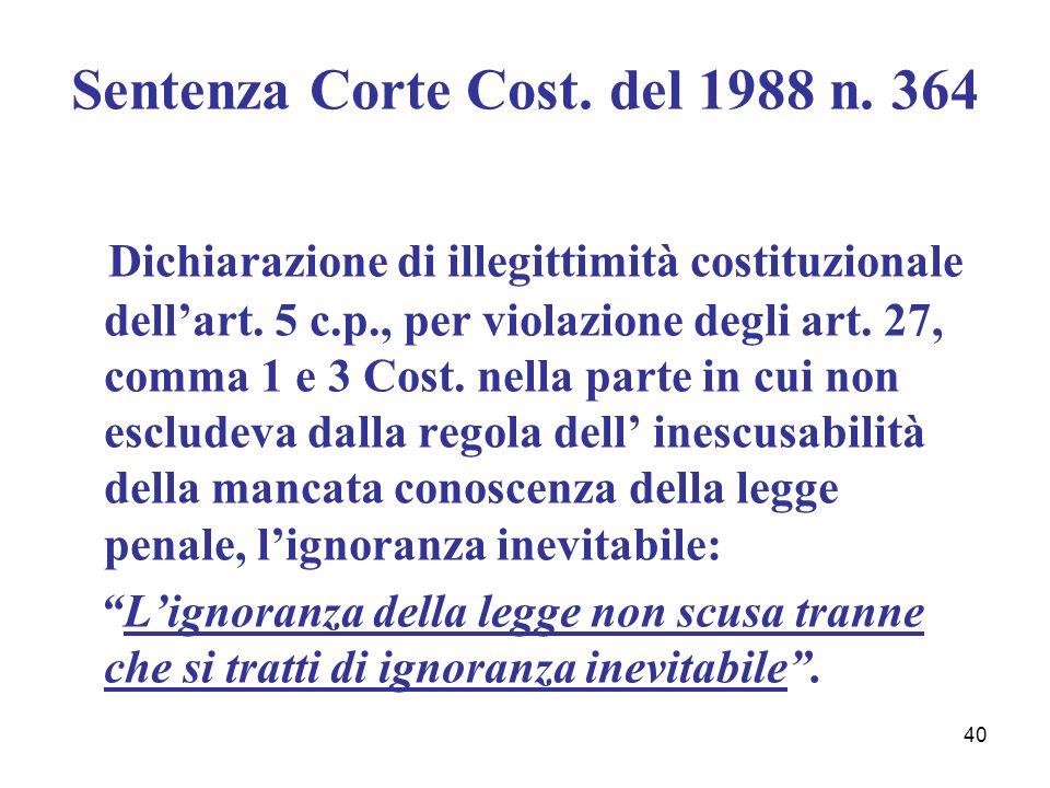 40 Sentenza Corte Cost. del 1988 n. 364 Dichiarazione di illegittimità costituzionale dellart. 5 c.p., per violazione degli art. 27, comma 1 e 3 Cost.