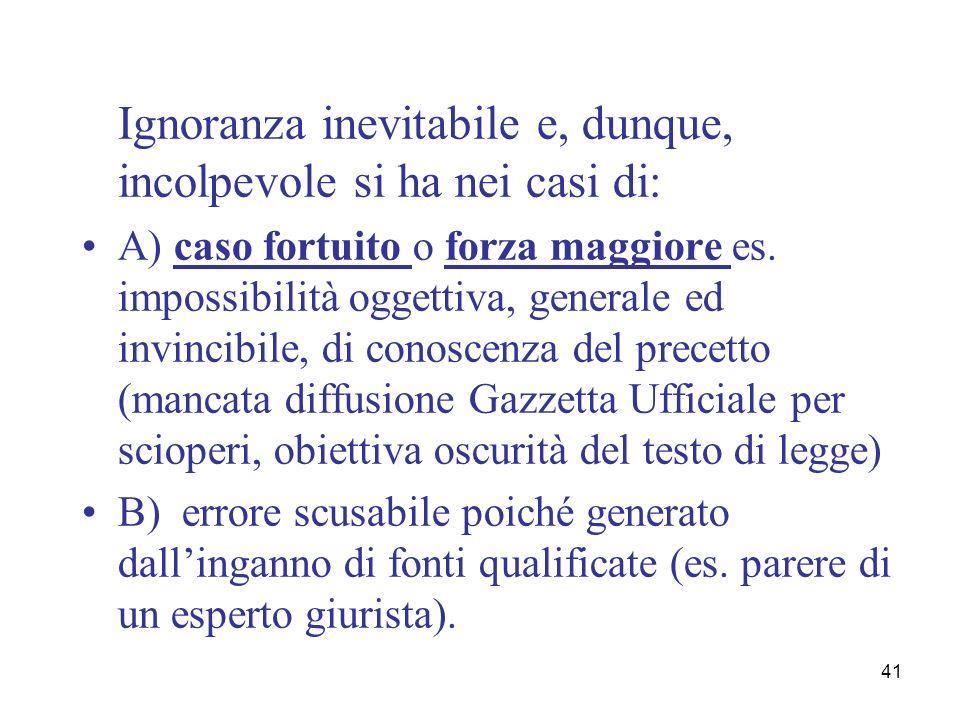 41 Ignoranza inevitabile e, dunque, incolpevole si ha nei casi di: A) caso fortuito o forza maggiore es. impossibilità oggettiva, generale ed invincib