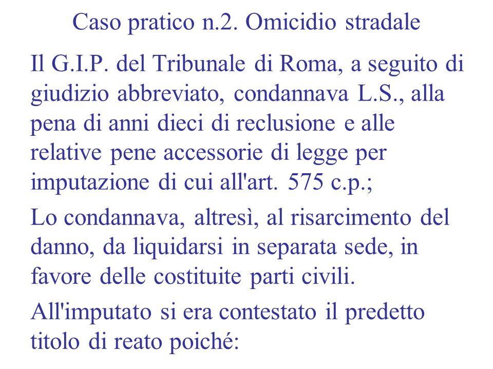 Caso pratico n.2. Omicidio stradale Il G.I.P. del Tribunale di Roma, a seguito di giudizio abbreviato, condannava L.S., alla pena di anni dieci di rec