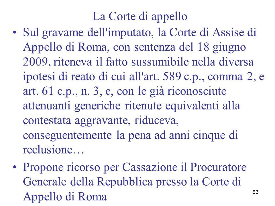 63 La Corte di appello Sul gravame dell'imputato, la Corte di Assise di Appello di Roma, con sentenza del 18 giugno 2009, riteneva il fatto sussumibil