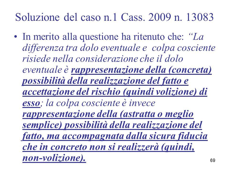 69 Soluzione del caso n.1 Cass. 2009 n. 13083 In merito alla questione ha ritenuto che: La differenza tra dolo eventuale e colpa cosciente risiede nel